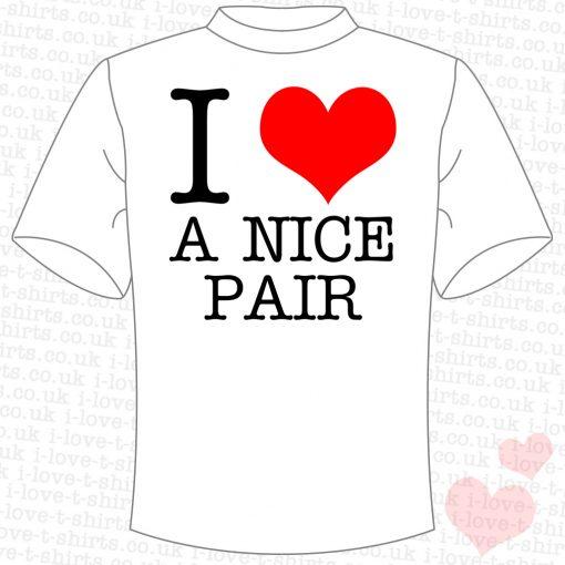 I Love A Nice Pair T-shirt