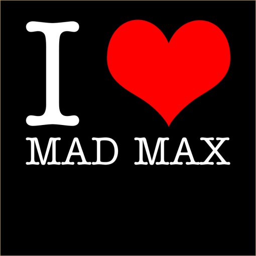 I Love Mad Max T-Shirt