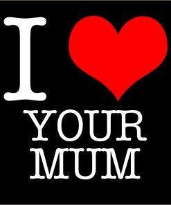 I Love Your Mum T-shirt